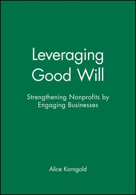 Leveraging Good Will: Strengthening Nonprofits by Engaging Businesses - Korngold, Alice