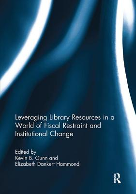 Leveraging Library Resources in a World of Fiscal Restraint and Institutional Change - Gunn, Kevin B. (Editor), and Hammond, Elizabeth Dankert (Editor)