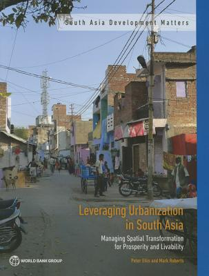 Leveraging Urbanization in South Asia: Managing Spaitial Transformation for Prosperity and Livability - Ellis, Peter, and Roberts, Mark, and World Bank