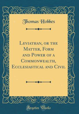 Leviathan, or the Matter, Form and Power of a Commonwealth, Ecclesiastical and Civil (Classic Reprint) - Hobbes, Thomas