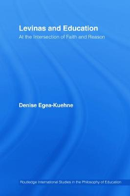 Levinas and Education: At the Intersection of Faith and Reason - Egea-Kuehne, Denise (Editor)