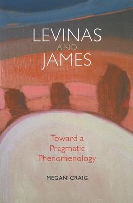 Levinas and James: Toward a Pragmatic Phenomenology - Craig, Megan