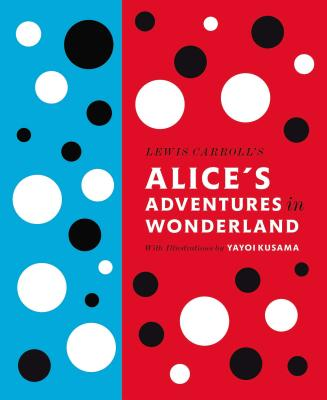 Lewis Carroll's Alice's Adventures in Wonderland: With Artwork by Yayoi Kusama - Carroll, Lewis, and Kusama, Yayoi (Artist)