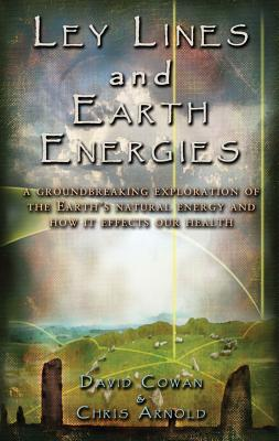 Ley Lines and Earth Energies: An Extraordinary Journey Into the Earth's Natural Energy System - Cowan, David R, and Arnold, Chris, and Childress, David Hatcher (Foreword by)