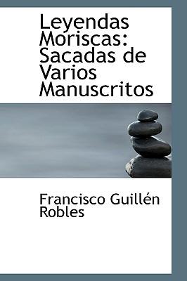 Leyendas Moriscas: Sacadas de Varios Manuscritos - Robles, Francisco Guillen