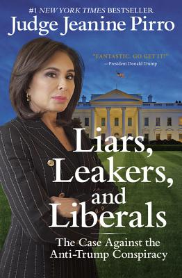 Liars, Leakers, and Liberals: The Case Against the Anti-Trump Conspiracy - Pirro, Jeanine