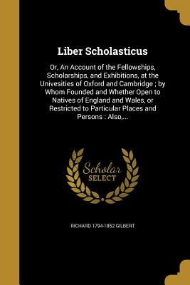 Liber Scholasticus: Or, an Account of the Fellowships, Scholarships, and Exhibitions, at the Univesities of Oxford and Cambridge; By Whom Founded and Whether Open to Natives of England and Wales, or Restricted to Particular Places and Persons: Also, ... - Gilbert, Richard 1794-1852