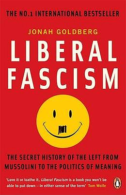 Liberal Fascism: The Secret History of the Left from Mussolini to the Politics of Meaning - Goldberg, Jonah