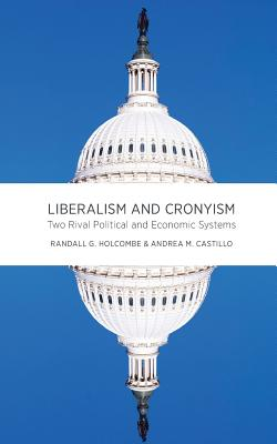 Liberalism and Cronyism: Two Rival Political and Economic Systems - Holcombe, Randall G, Professor