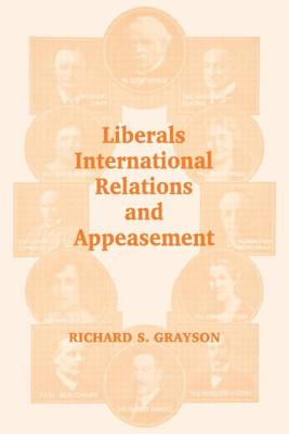 Liberals, International Relations and Appeasement: The Liberal Party, 1919-1939 - Grayson, Richard S
