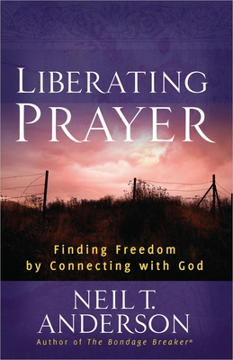 Liberating Prayer: Finding Freedom by Connecting with God - Anderson, Neil T.