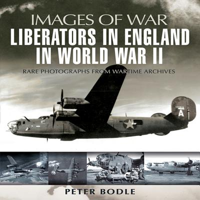 Liberators in England in World War II: Rare Photographs from Wartime Archives - Bodle, Peter W