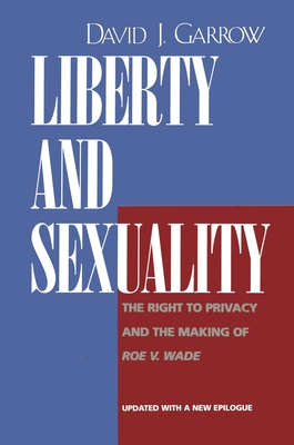 Liberty and Sexuality: The Right to Privacy and the Making of Roe V. Wade, Updated - Garrow, David J, Professor