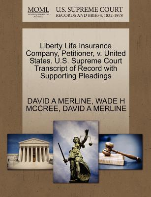 Liberty Life Insurance Company, Petitioner, V. United States. U.S. Supreme Court Transcript of Record with Supporting Pleadings - Merline, David A, and McCree, Wade H