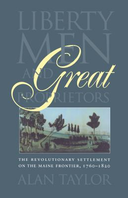 Liberty Men and Great Proprietors - Taylor, Alan, and Omohundro Institute of Early American History & Culture