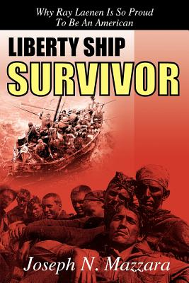 Liberty Ship Survivor: Why Ray Laenen Is So Proud to Be an American - Mazzara, Joseph N