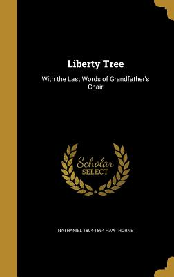 Liberty Tree: With the Last Words of Grandfather's Chair - Hawthorne, Nathaniel 1804-1864
