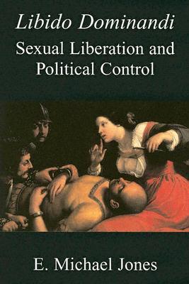 Libido Dominandi: Sexual Liberation and Political Control - Jones, E Michael