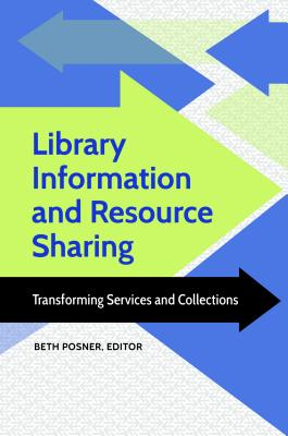 Library Information and Resource Sharing: Transforming Services and Collections - Posner, Beth (Editor)
