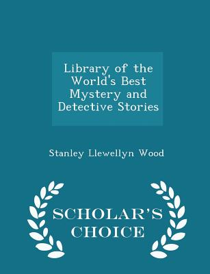 Library of the World's Best Mystery and Detective Stories - Scholar's Choice Edition - Wood, Stanley Llewellyn