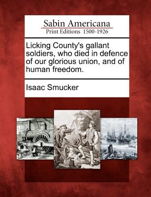 Licking County's Gallant Soldiers, Who Died in Defence of Our Glorious Union, and of Human Freedom. - Smucker, Isaac