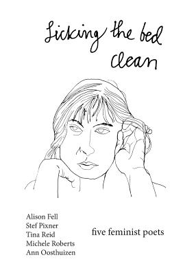Licking the Bed Clean: five feminist poets - Fell, Alison, and Pixner, Stef, and Reid, Tina