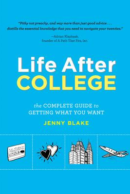 Life After College: The Complete Guide to Getting What You Want - Blake, Jenny