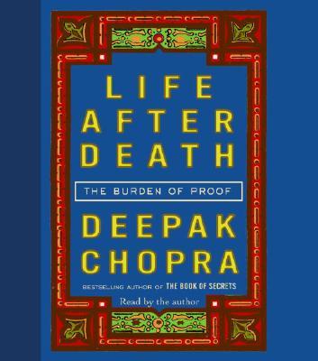 Life After Death: The Burden of Proof - Chopra, Deepak, M.D. (Read by)
