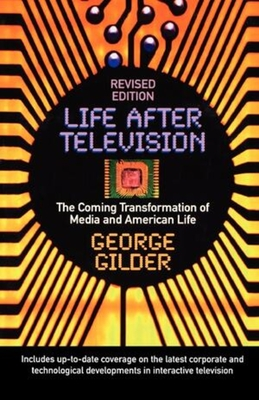 Life After Television: The Coming Transformation of Media and American Life - Gilder, George