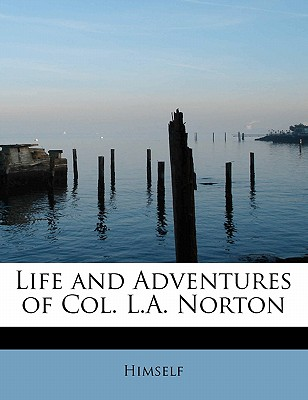 Life and Adventures of Col. L.A. Norton - Himself