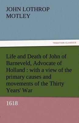 Life and Death of John of Barneveld, Advocate of Holland: With a View of the Primary Causes and Movements of the Thirty Years' War, 1618 - Motley, John Lothrop