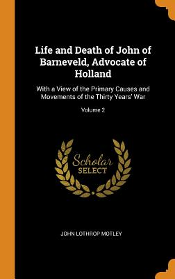 Life and Death of John of Barneveld, Advocate of Holland: With a View of the Primary Causes and Movements of the Thirty Years' War; Volume 2 - Motley, John Lothrop