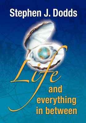 Life, and Everything in Between - Dodds, J Stephen, and Dodds, Stephen J, and 1st World Library (Editor)