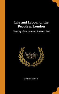 Life and Labour of the People in London: The City of London and the West End - Booth, Charles