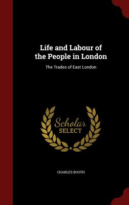 Life and Labour of the People in London: The Trades of East London - Booth, Charles, Mr.