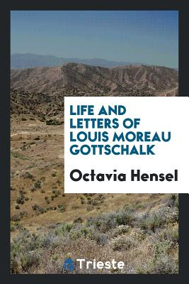 Life and Letters of Louis Moreau Gottschalk - Hensel, Octavia