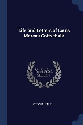 Life and Letters of Louis Moreau Gottschalk - Hensel, Octavia
