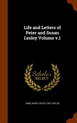 Life and Letters of Peter and Susan Lesley Volume V.1 - Ames, Mary Lesley 1853-1929 (Creator)