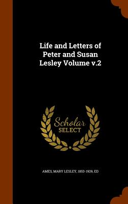 Life and Letters of Peter and Susan Lesley Volume V.2 - Ames, Mary Lesley 1853-1929 (Creator)