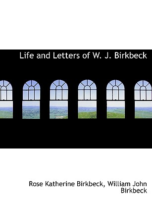 Life and Letters of W. J. Birkbeck - Birkbeck, Rose Katherine, and Birkbeck, William John