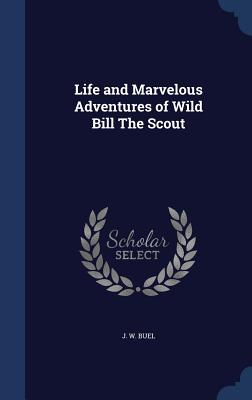 Life and Marvelous Adventures of Wild Bill the Scout - Buel, J W