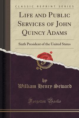 Life and Public Services of John Quincy Adams: Sixth President of the United States (Classic Reprint) - Seward, William Henry