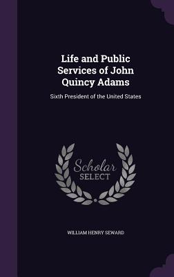 Life and Public Services of John Quincy Adams: Sixth President of the United States - Seward, William Henry