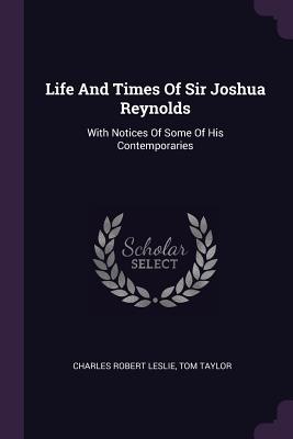 Life and Times of Sir Joshua Reynolds: With Notices of Some of His Contemporaries - Leslie, Charles Robert, and Taylor, Tom