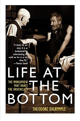 Life at the Bottom: The Worldview That Makes the Underclass - Dalrymple, Theodore