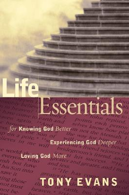Life Essentials for Knowing God Better, Experiencing God Deeper, Loving God More - Evans, Tony