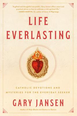 Life Everlasting: Catholic Devotions and Mysteries for the Everyday Seeker - Jansen, Gary