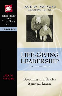 Life-Giving Leadership: Becoming an Effective Spiritual Leader - Hayford, Jack W, Dr. (Editor)