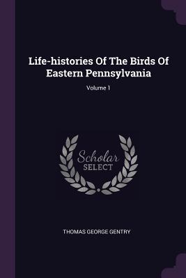 Life-Histories of the Birds of Eastern Pennsylvania; Volume 1 - Gentry, Thomas George