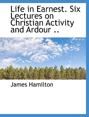 Life in Earnest. Six Lectures on Christian Activity and Ardour .. - Hamilton, James